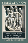 States of union: family and change in the American constitutional order by Mark E. Brandon